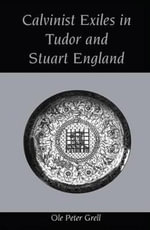Calvinist Exiles in Elizabethan and Stuart England : The Dutch Church in Austin Friars, 1603-1642 - Peter Ole Grell