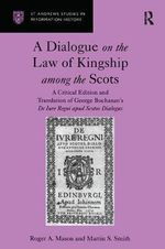 A Dialogue on the Law of Kingship Among the Scots : A Critical Edition and Translation of George Buchanan's