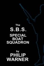 Phillip Warner - S.B.S. - The Special Boat Squadron : A History of Britains Elite Forces - Phillip Warner