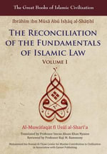 The Reconciliation of the Fundamentals of Islamic Law: v. 1 : Al-Muwafaqat Fi Usul Al-Sharai'a - Ibrahim Ibn Al-Shatibi