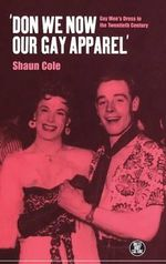 Don We Now Our Gay Apparel : Gay Men's Dress in the Twentieth Century - Shaun Cole
