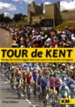 Tour De Kent : The Day the World's Greatest Bike Race Came to the Garden of England - Fred Atkins