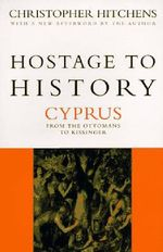 Hostage to History : Cyprus from the Ottomans to Kissinger - Christopher Hitchens