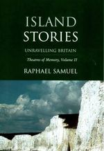 Theatres of Memory : Island Stories - Unravelling Britain v. 2 - Raphael Samuel