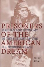 Prisoners of the American Dream : Politics and Economy in the History of the Us Working Class - Mike Davis