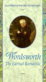 Wordsworth : The Eternal Romantic : Illustrated Poetry Anthology - William Wordsworth