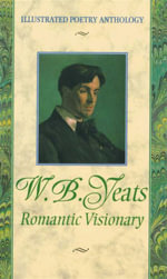 W. B. Yeats : Romantic Visionary : Illustrated Poetry Anthology - W. B. Yeats