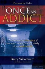 Once an Addict : The Fascinating True Story of One Man's Escape from the Murky Drugs Underworld - Barry Woodward