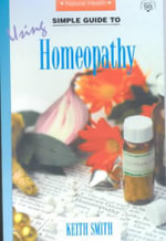 Simple Guide to Using Homeopathy : Homeopathic Alternatives to Conventional Drug Ther... - Keith Smith