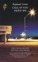 Call If You Need Me : The Uncollected Fiction and Prose - Raymond Carver