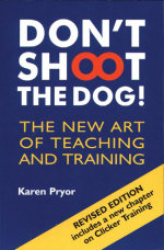 Don't Shoot the Dog : The New Art of Teaching and Training :  The New Art of Teaching and Training - Karen Pryor