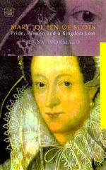 Mary, Queen of Scots : Politics, Passion and a Kingdom Lost - Jenny Wormald