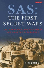SAS, The First Secret Wars : The Unknown Years of Combat and Counter-Insurgency - Tim Jones
