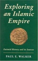 Exploring an Islamic Empire : Fatimid History and Its Sources - Paul E. Walker
