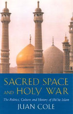 Sacred Space and Holy War : The Politics, Culture and History of Shi'ite Islam - Juan R.I. Cole