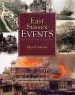 East Sussex Events : Events, People and Places Over the 20th Century - David Arscott