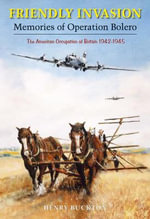 Friendly Invasion : Memories of Operation Bolero, 1942-1945 - Henry Buckton