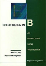 Specification in B : An Introduction Using the B Toolkit :  An Introduction Using the B Toolkit - Kevin Lano