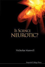 Is Science Neurotic? : 100 Perspectives on Science and Religion - Nicholas Maxwell