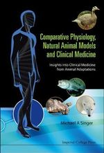 Comparative Physiology, Natural Animal Models and Clinical Medicine : Insights into Clinical Medicine from Animal Adaptations - Michael A. Singer
