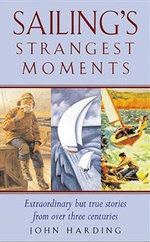 Sailing's Strangest Moments : Extraordinary But True Stories From Over Nine Hundred Years of Sailing - John Harding