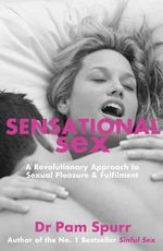 Sensational Sex : The Revolutionary Guide to Sexual Pleasure & Fulfilment - Dr. Pam Spurr