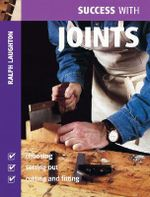 Success with Joints : Choosing, Setting Out, Cutting and Fitting - Ralph Laughton