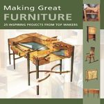 Making Great Furniture : 30 Inspiring Projects from Top Makers - Furniture & Cabinetmaking