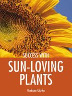 Sun-loving Plants : Success with Gardening Series - Graham Clarke