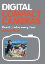 Digital Compact Cameras : Great Photos Every Time - Arnold Wilson