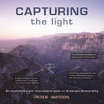 Capturing the Light : An Inspirational and Instructional Guide to Landscape Photography - Peter Watson