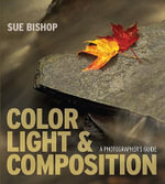 Color, Light and Composition : A Photographer's Guide - Sue Bishop