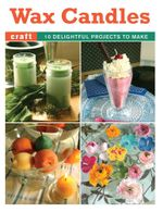 Wax Candles : 10 Delightful Projects to Make - Elaine Stavert