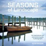 Seasons of Landscape : An Inspirational and Instructive Guide in Photography - Peter Watson