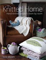 The Knitted Home : Hand-knitted Projects, Room by Room - Sian Brown