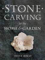Stone Carving for the Home & Garden - Steve Bisco