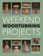 Weekend Woodturning Projects : 25 Designs to Help Build Your Skills - Mark Baker