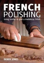French Polishing : Finishing and Restoring Using Traditional Techniques - Derek Jones