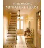 The Big Book of a Miniature House : Create and Decorate a House, Room by Room - Christine-Lea Frisoni