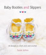 Baby Booties & Slippers : 30 Designs to Stitch, Knit and Crochet - Susie Johns