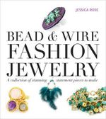 Bead & Wire Fashion Jewelry : A Collection of Stunning Statement Pieces to Make - Jessica Rose