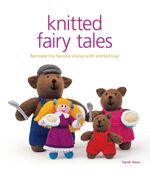 Knitted Fairy Tales : Recreate the Famous Stories with Knitted Toys - Sarah Keen