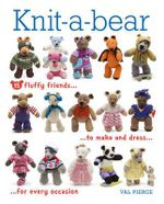 Knit-A-Bear : 15 Fluffy Friends to Make and Dress for Every Occasion - Val Pierce