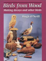 Birds from Wood : Making Decoys and Other Birds - Hugh O'Neill