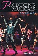 Producing Musicals : A Practical Guide - John Gardyne