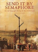 Send it by Semaphore : The Old Telegraphs During the Wars with France - Howard Mallinson