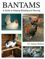 Bantams, A Guide to Keeping, Breeding and Showing : A Guide to Keeping, Breeding and Showing - Jeremy Hobson