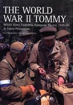 The World War II Tommy : British Army Uniforms European Theatre 1939-45 - Martin Brayley