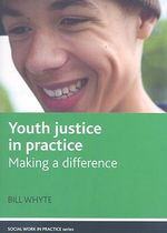 Youth Justice in Practice : Making a Difference - Bill Whyte