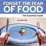 Forget the Fear of Food : The Essential Guide - Chris Fenn